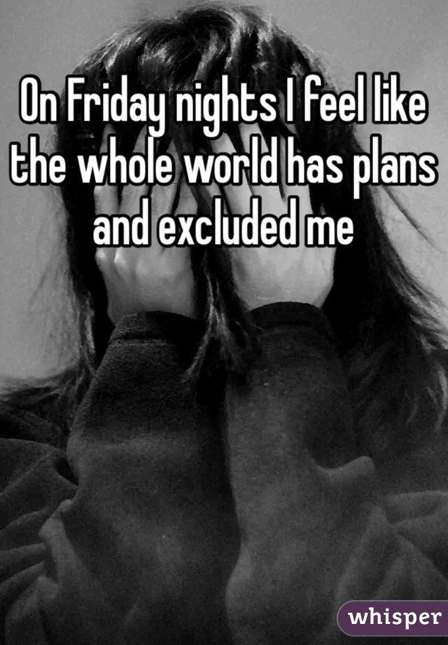 On Friday nights I feel like the whole world has plans and excluded me