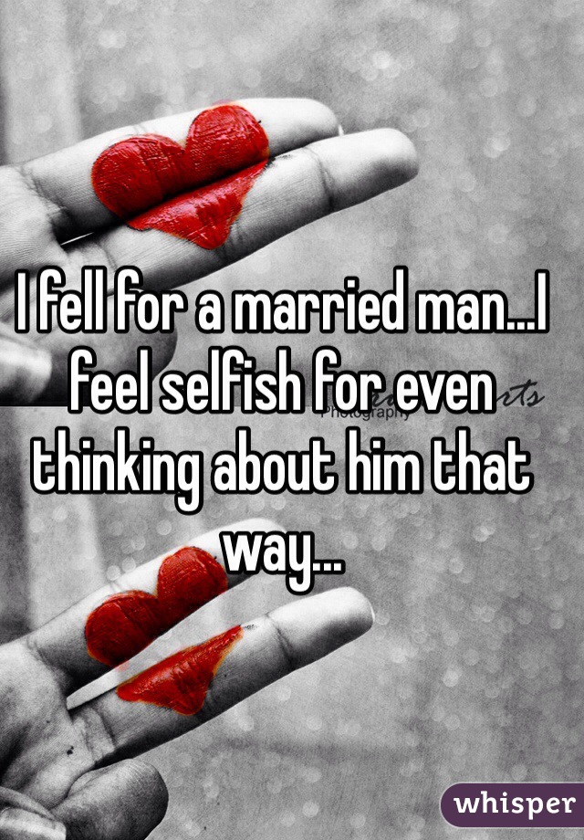 I fell for a married man...I feel selfish for even thinking about him that way...
