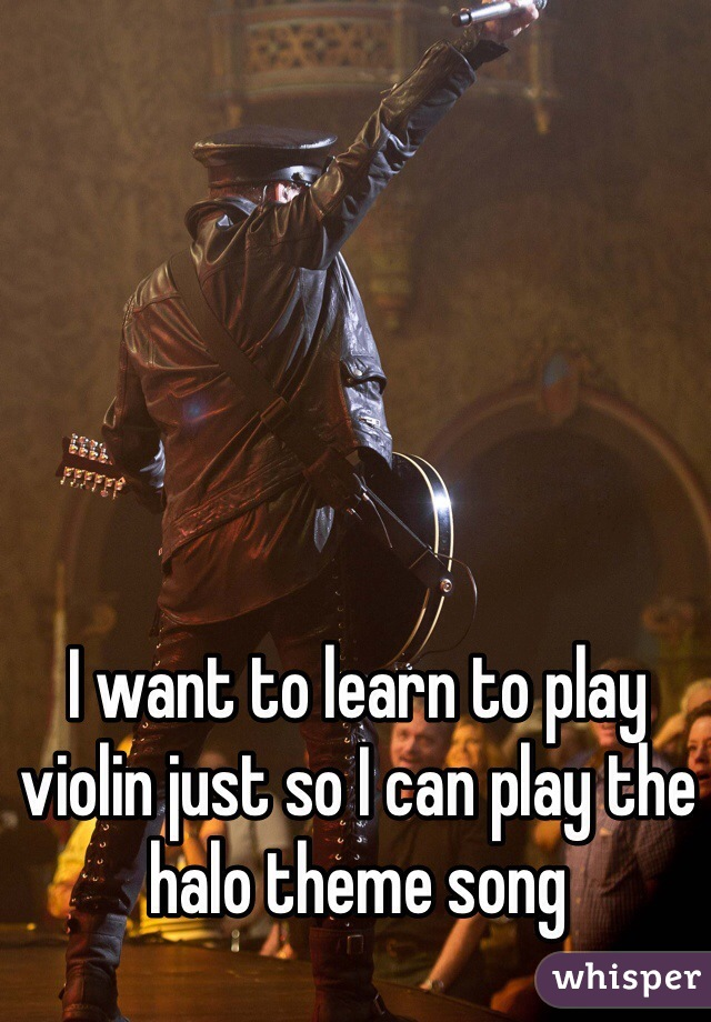 I want to learn to play violin just so I can play the halo theme song