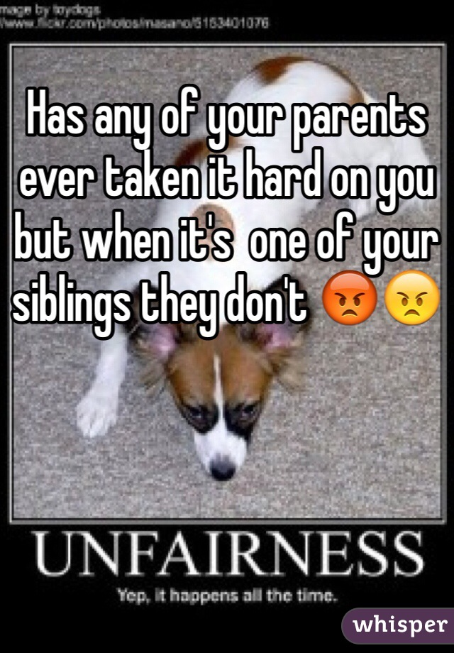 Has any of your parents ever taken it hard on you but when it's  one of your siblings they don't 😡😠