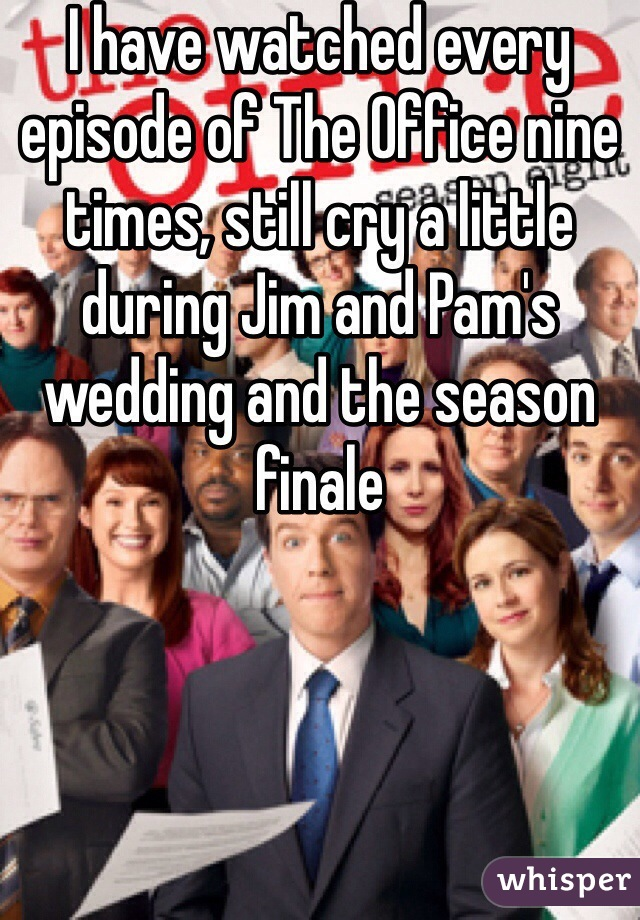 I have watched every episode of The Office nine times, still cry a little during Jim and Pam's wedding and the season finale