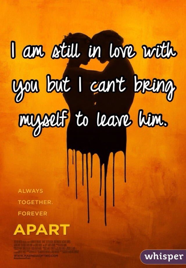 I am still in love with you but I can't bring myself to leave him.