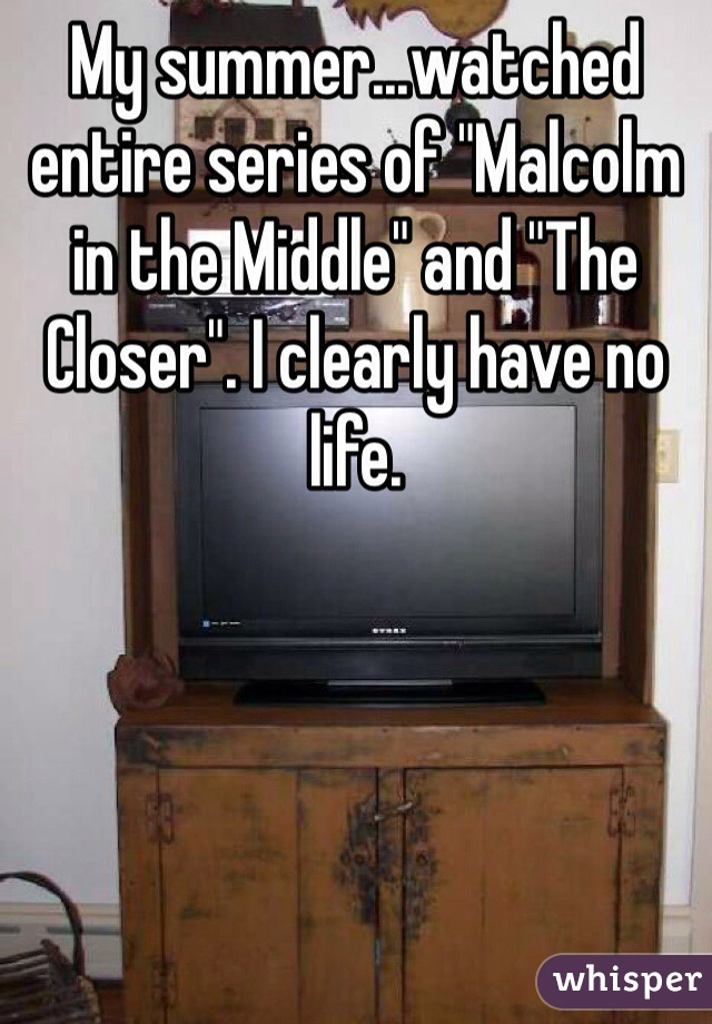 "My summer...watched entire series of ""Malcolm in the Middle"" and ""The Closer"". I clearly have no life."