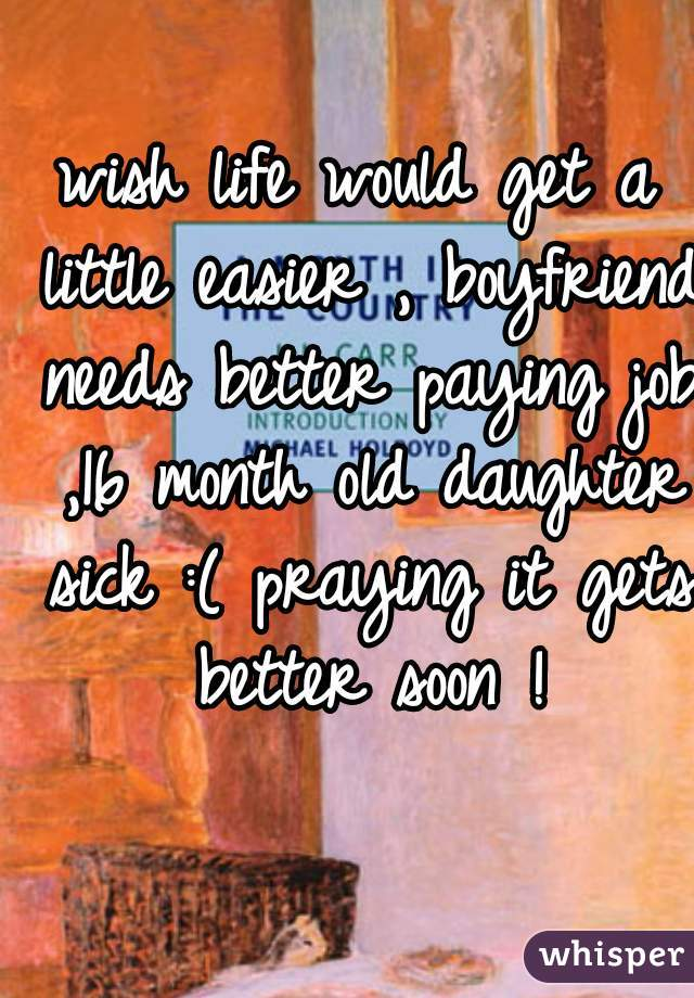 wish life would get a little easier , boyfriend needs better paying job ,16 month old daughter sick :( praying it gets better soon !