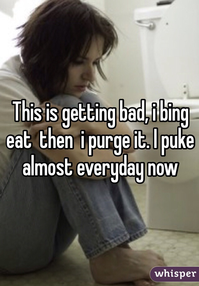 This is getting bad, i bing eat  then  i purge it. I puke almost everyday now