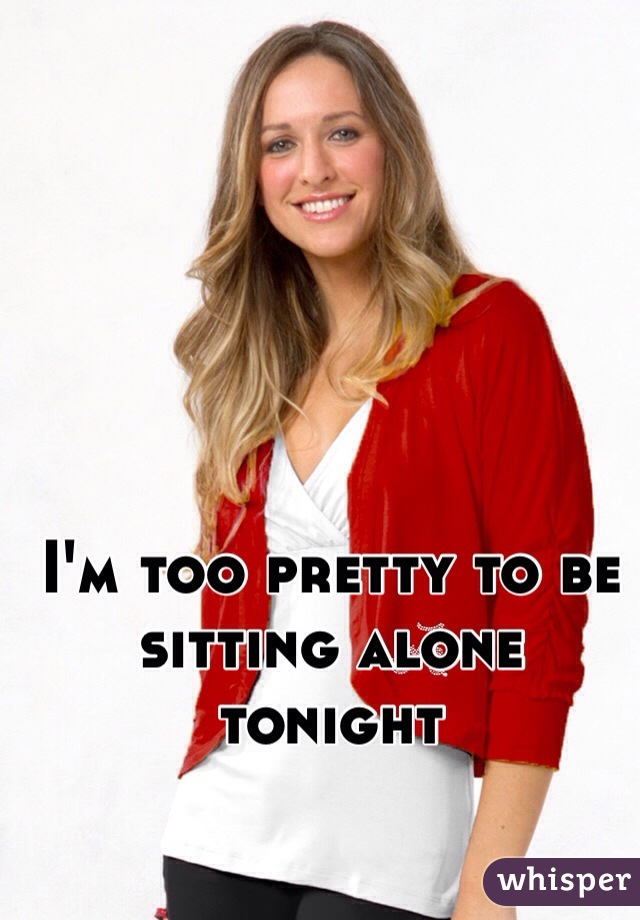 I'm too pretty to be sitting alone tonight
