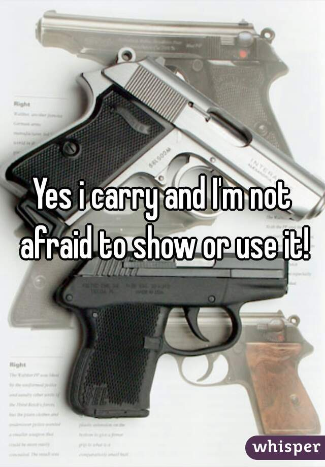 Yes i carry and I'm not afraid to show or use it!