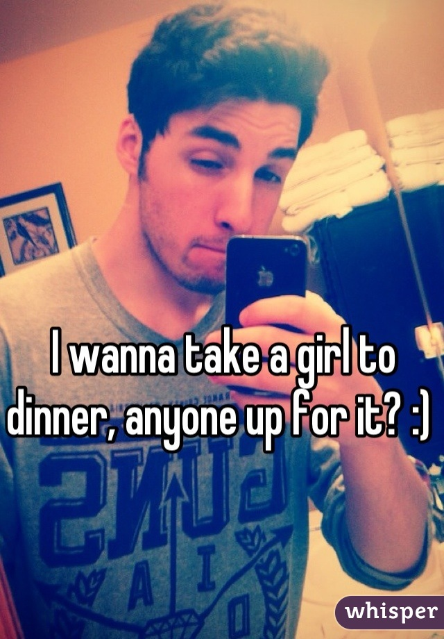 I wanna take a girl to dinner, anyone up for it? :)