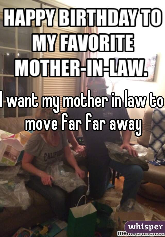 I want my mother in law to move far far away
