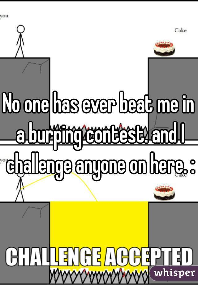 No one has ever beat me in a burping contest. and I challenge anyone on here. :p