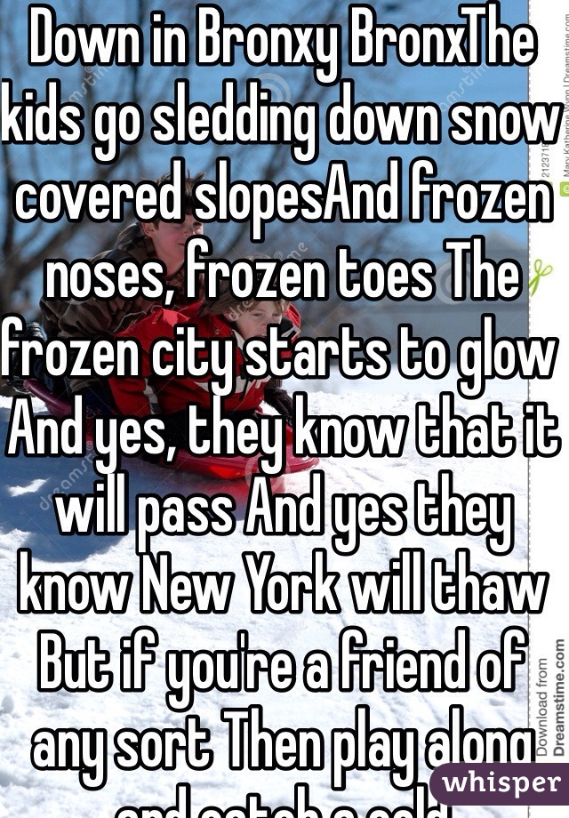 Down in Bronxy BronxThe kids go sledding down snow covered slopesAnd frozen noses, frozen toes The frozen city starts to glow And yes, they know that it will pass And yes they know New York will thaw But if you're a friend of any sort Then play along and catch a cold