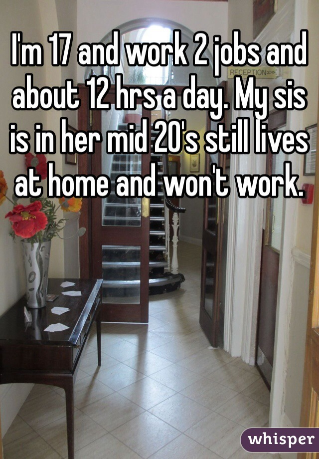 I'm 17 and work 2 jobs and about 12 hrs a day. My sis is in her mid 20's still lives at home and won't work.
