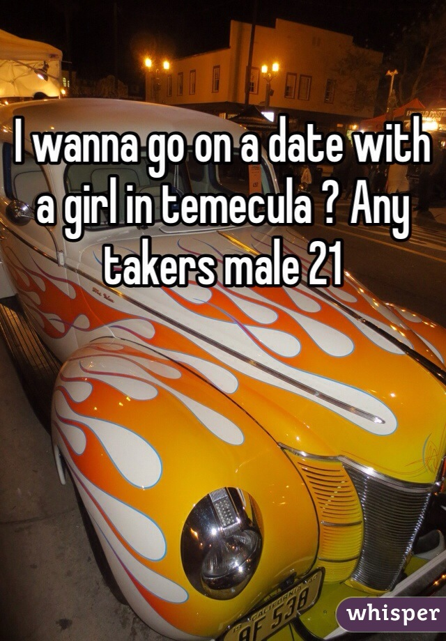 I wanna go on a date with a girl in temecula ? Any takers male 21