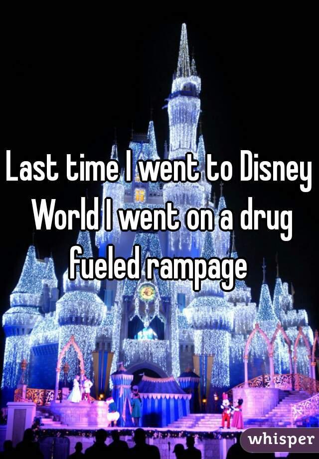 Last time I went to Disney World I went on a drug fueled rampage