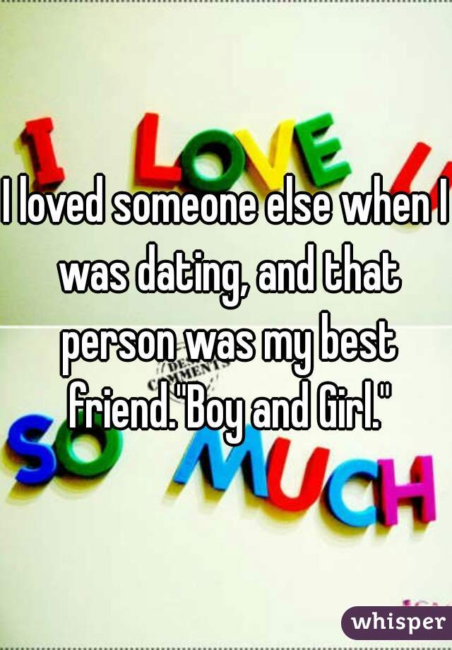 "I loved someone else when I was dating, and that person was my best friend.""Boy and Girl."""