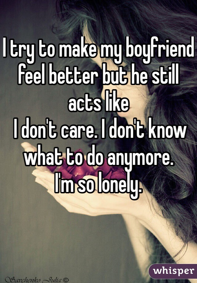 I try to make my boyfriend feel better but he still acts like  I don't care. I don't know  what to do anymore.  I'm so lonely.
