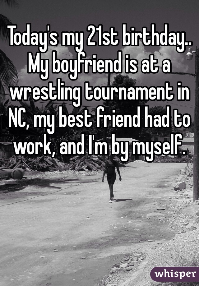 Today's my 21st birthday.. My boyfriend is at a wrestling tournament in NC, my best friend had to work, and I'm by myself.