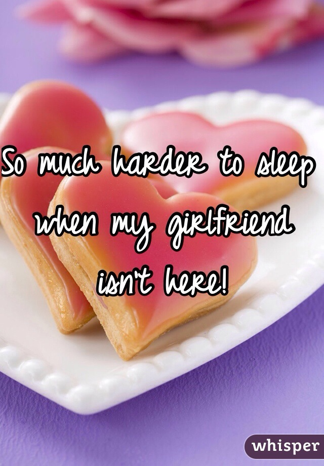 So much harder to sleep when my girlfriend isn't here!