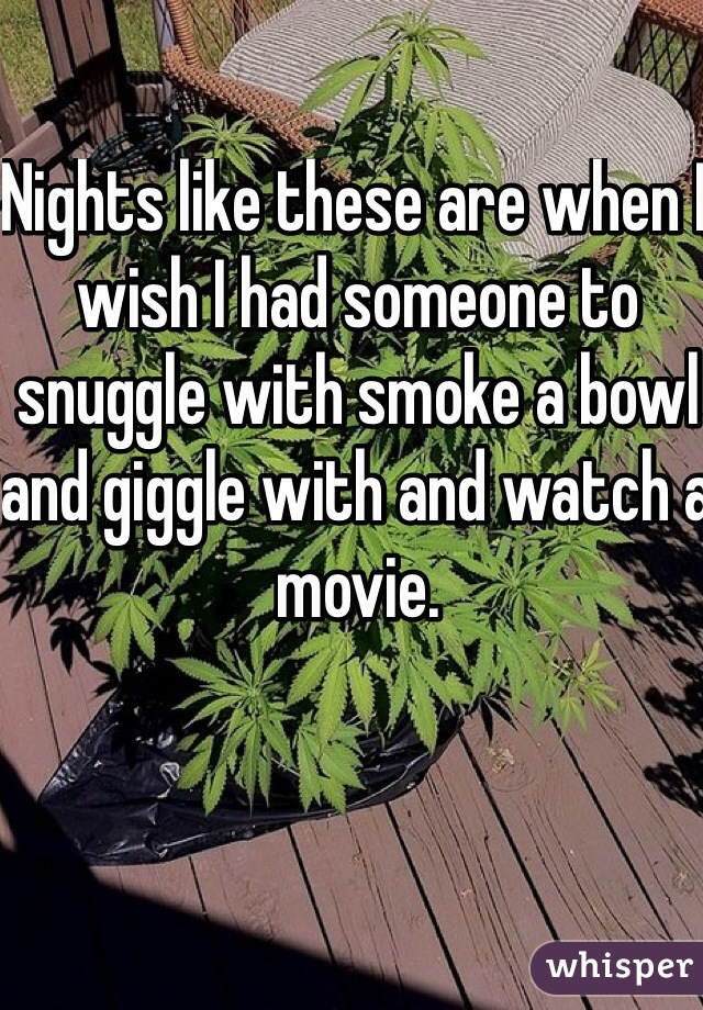 Nights like these are when I wish I had someone to snuggle with smoke a bowl and giggle with and watch a movie.