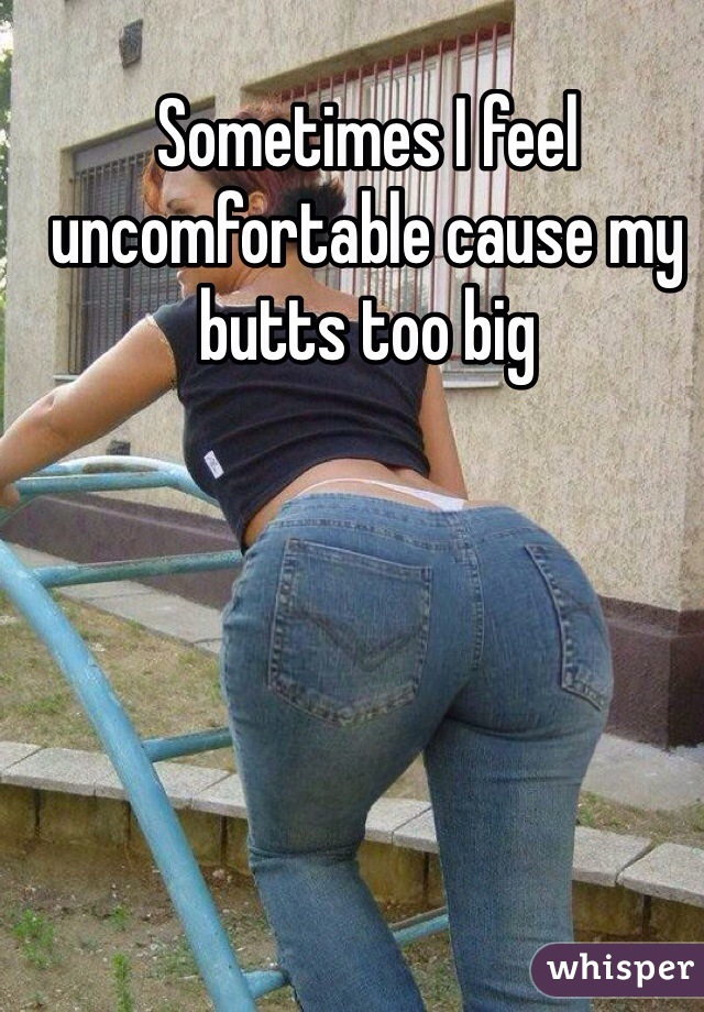Sometimes I feel uncomfortable cause my butts too big