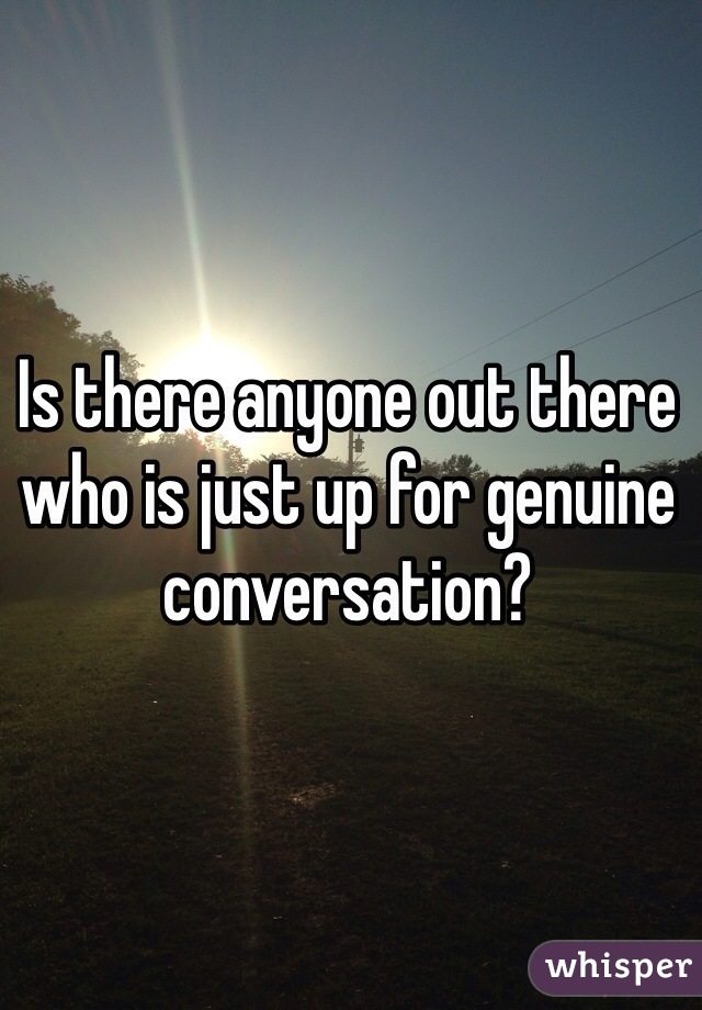 Is there anyone out there who is just up for genuine conversation?