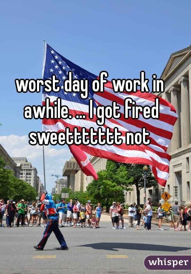 worst day of work in awhile. ... I got fired sweettttttt not