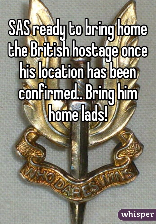 SAS ready to bring home the British hostage once his location has been confirmed.. Bring him home lads!