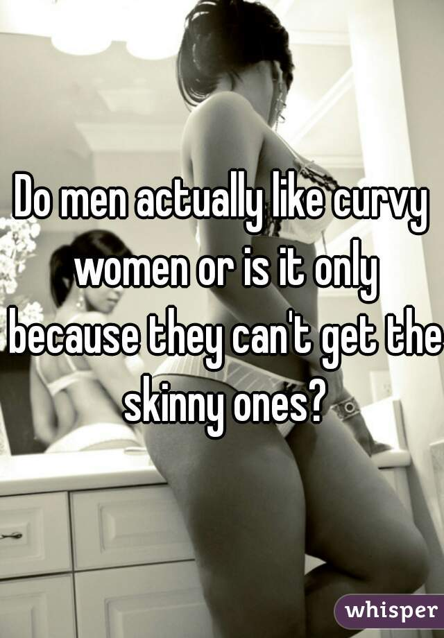 Do men actually like curvy women or is it only because they can't get the skinny ones?