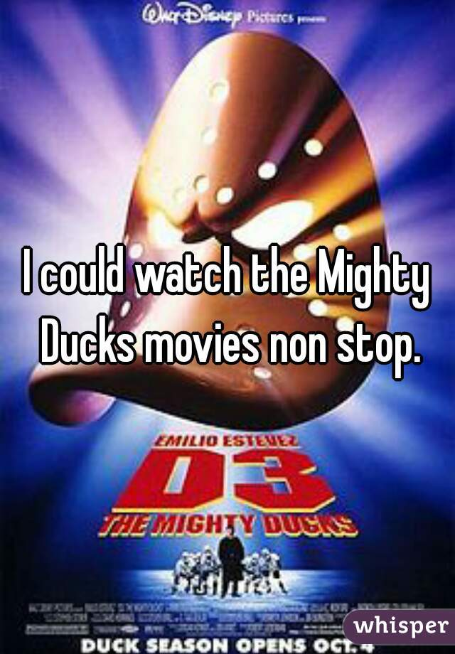 I could watch the Mighty Ducks movies non stop.