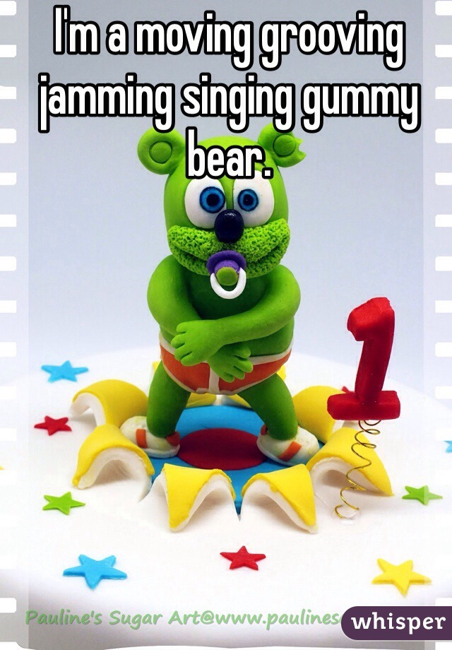I'm a moving grooving jamming singing gummy bear.