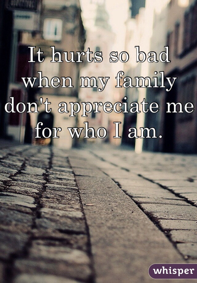 It hurts so bad when my family don't appreciate me for who I am.