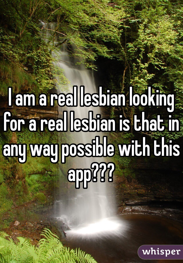 I am a real lesbian looking for a real lesbian is that in any way possible with this app???