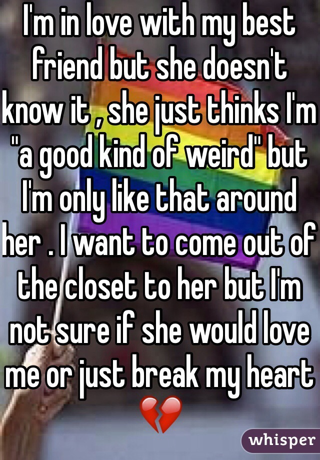 "I'm in love with my best friend but she doesn't know it , she just thinks I'm ""a good kind of weird"" but I'm only like that around her . I want to come out of the closet to her but I'm not sure if she would love me or just break my heart💔"