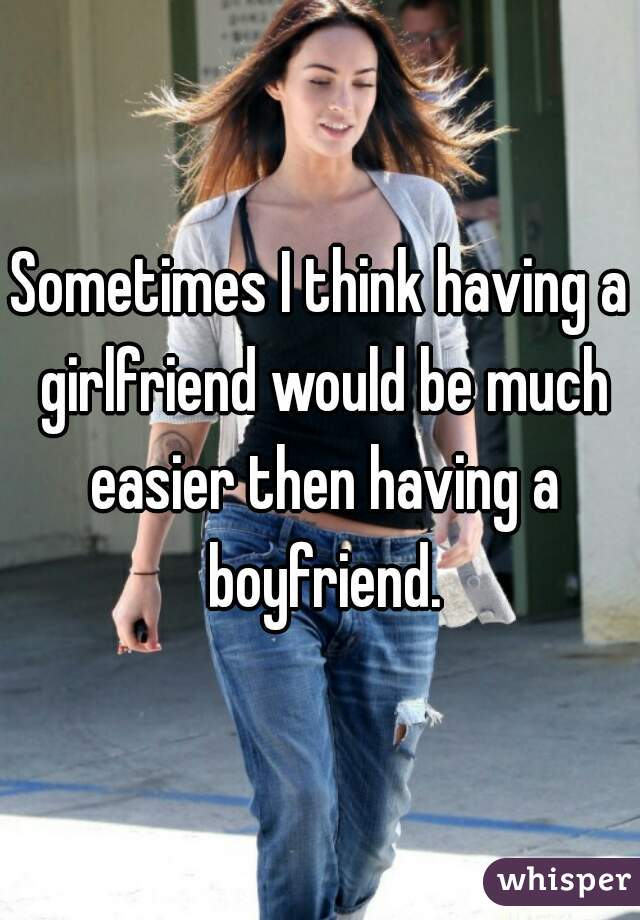 Sometimes I think having a girlfriend would be much easier then having a boyfriend.