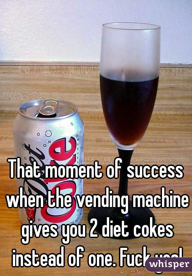 That moment of success when the vending machine gives you 2 diet cokes instead of one. Fuck yes!