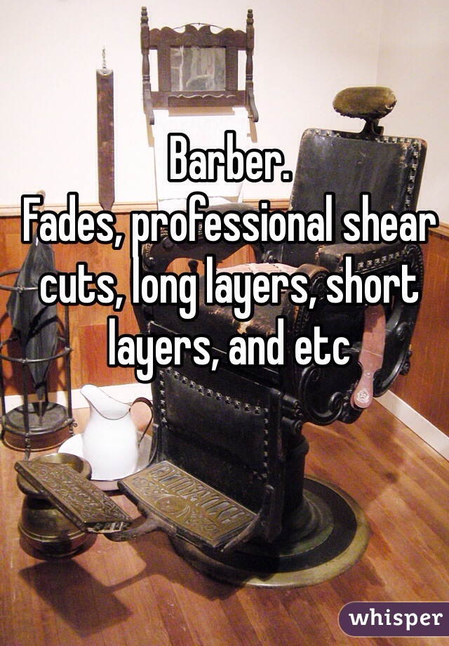 Barber.  Fades, professional shear cuts, long layers, short layers, and etc