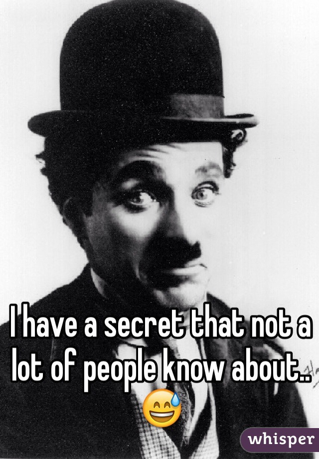 I have a secret that not a lot of people know about..😅