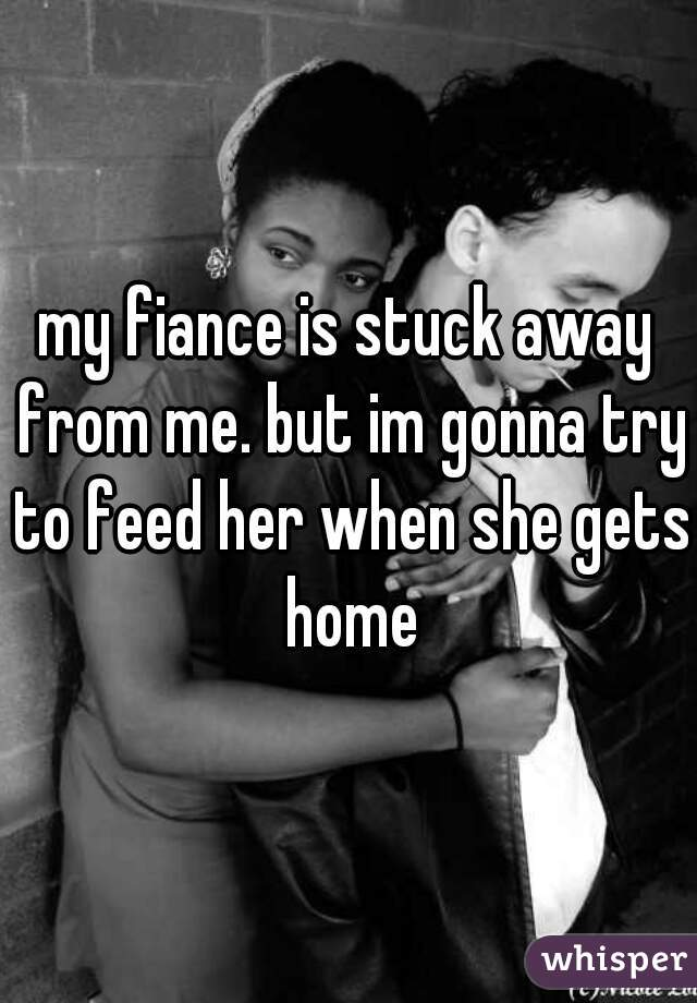 my fiance is stuck away from me. but im gonna try to feed her when she gets home