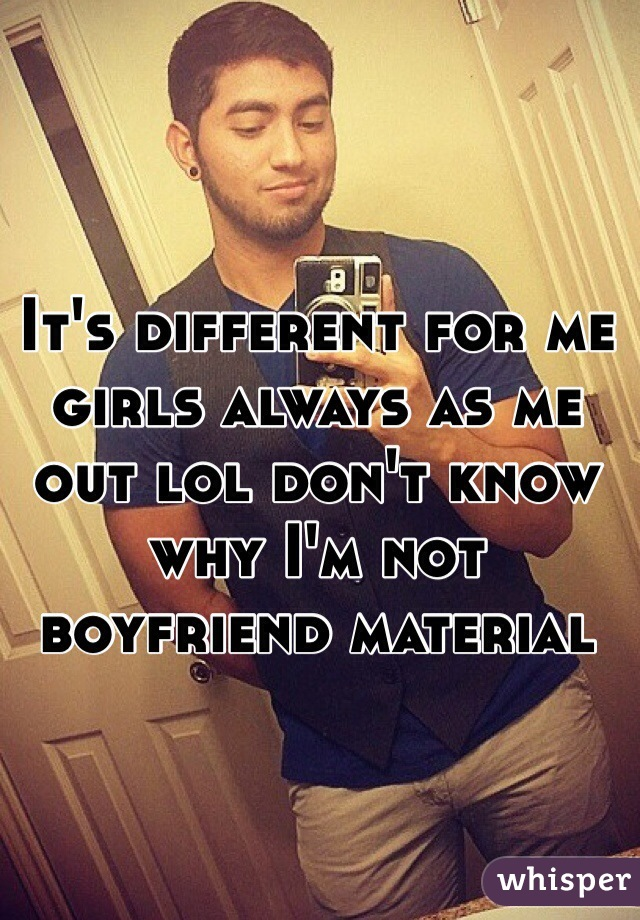 It's different for me girls always as me out lol don't know why I'm not boyfriend material