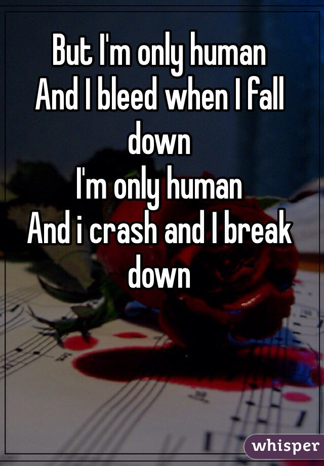 But I'm only human And I bleed when I fall down I'm only human And i crash and I break down