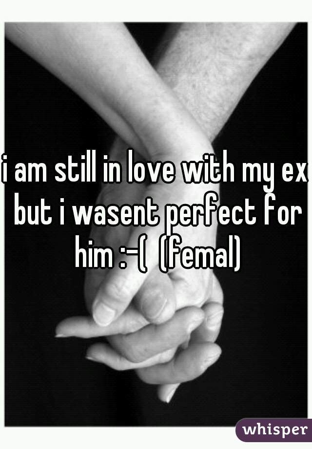 i am still in love with my ex but i wasent perfect for him :-(  (femal)