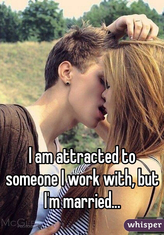 I am attracted to someone I work with, but I'm married...