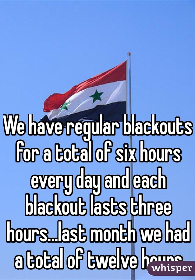 We have regular blackouts for a total of six hours every day and each blackout lasts three hours...last month we had a total of twelve hours