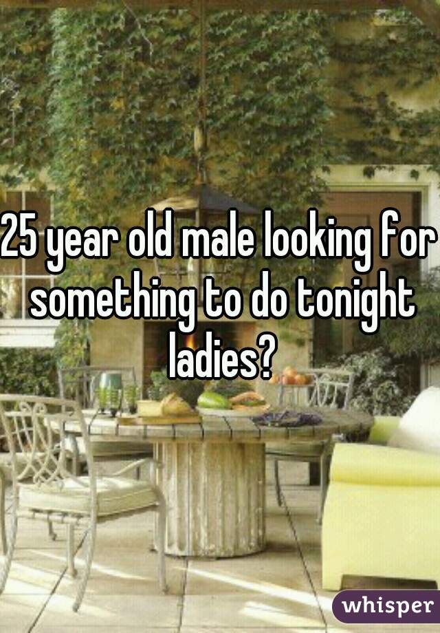 25 year old male looking for something to do tonight ladies?