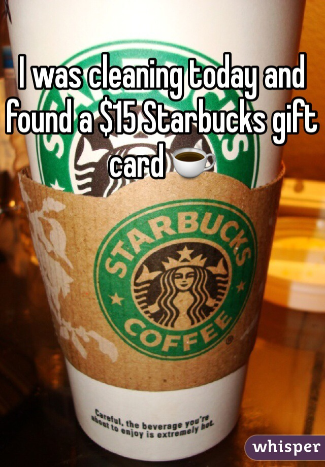 I was cleaning today and found a $15 Starbucks gift card ☕️