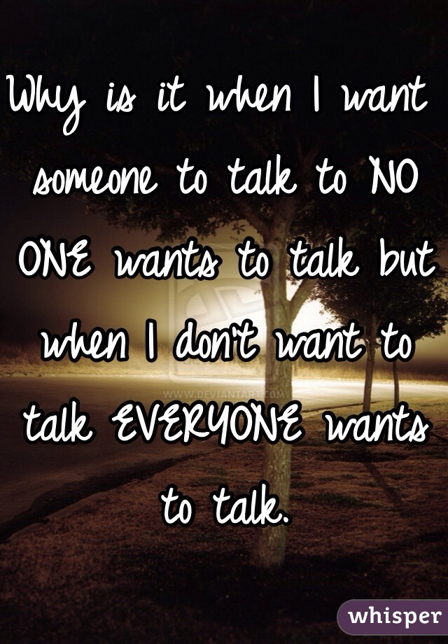 Why is it when I want someone to talk to NO ONE wants to talk but when I don't want to talk EVERYONE wants to talk.