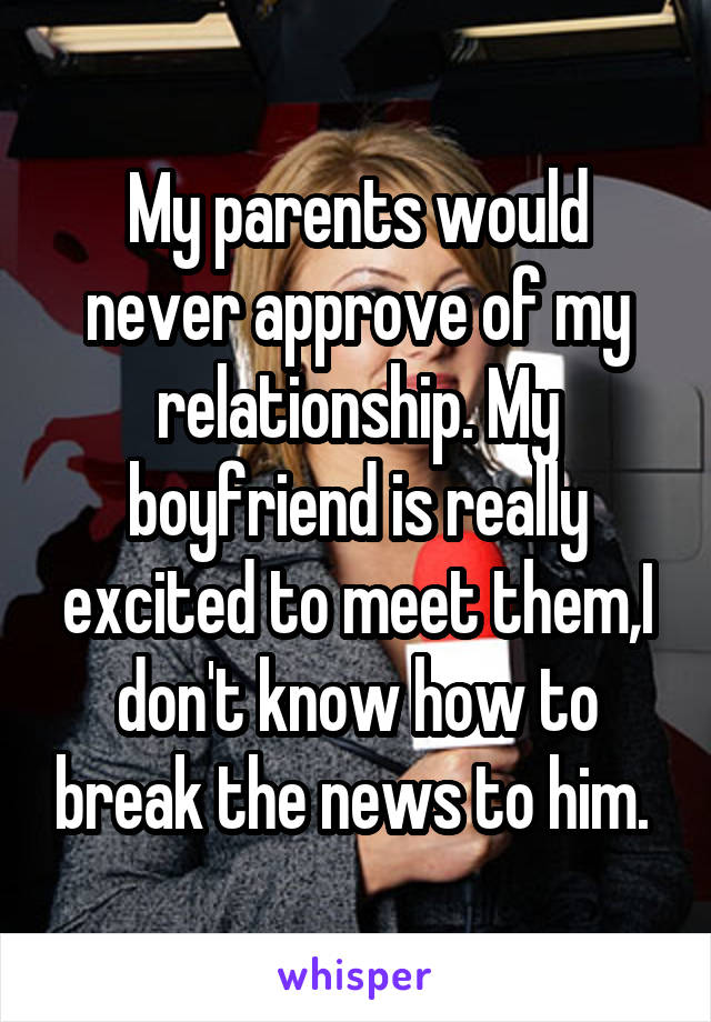 My parents would never approve of my relationship. My boyfriend is really excited to meet them,I don't know how to break the news to him.