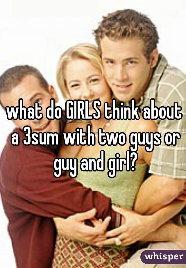 what do GIRLS think about a 3sum with two guys or guy and girl?