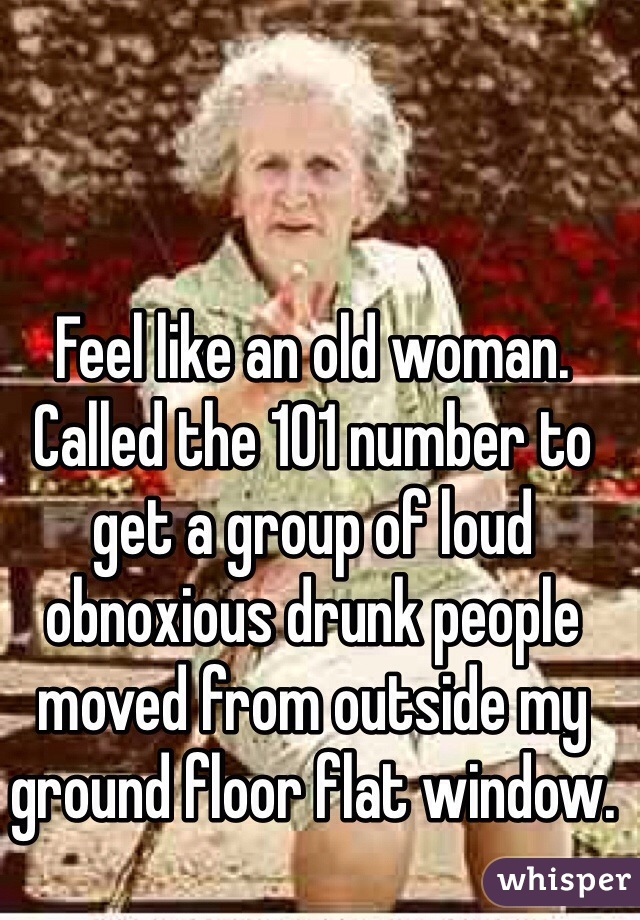 Feel like an old woman. Called the 101 number to get a group of loud obnoxious drunk people moved from outside my ground floor flat window.