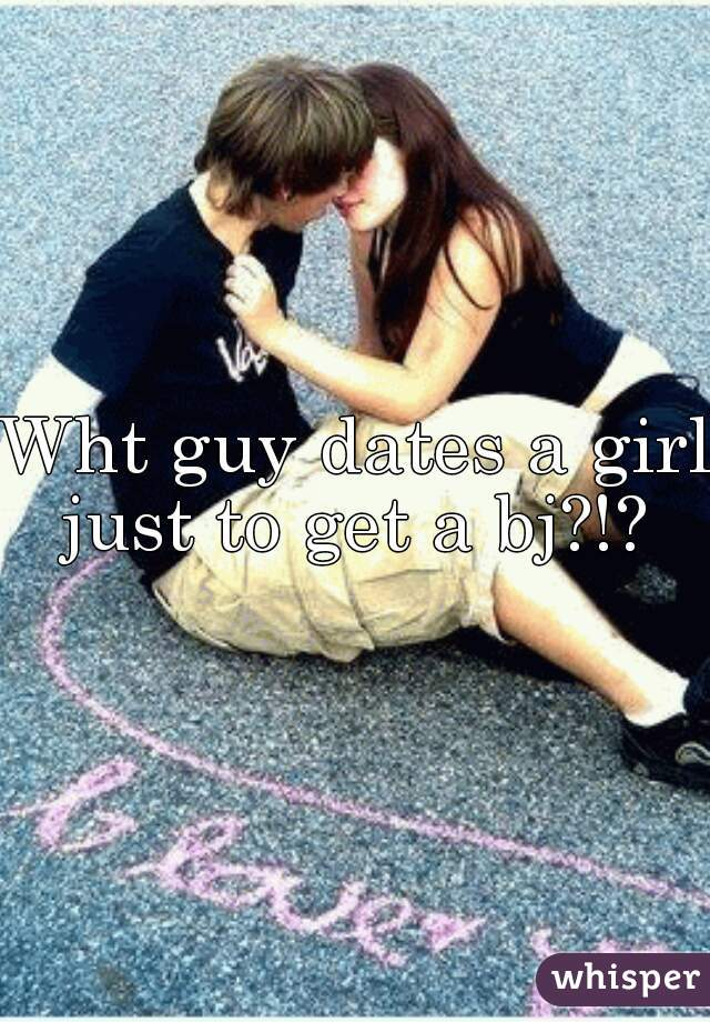 Wht guy dates a girl just to get a bj?!?